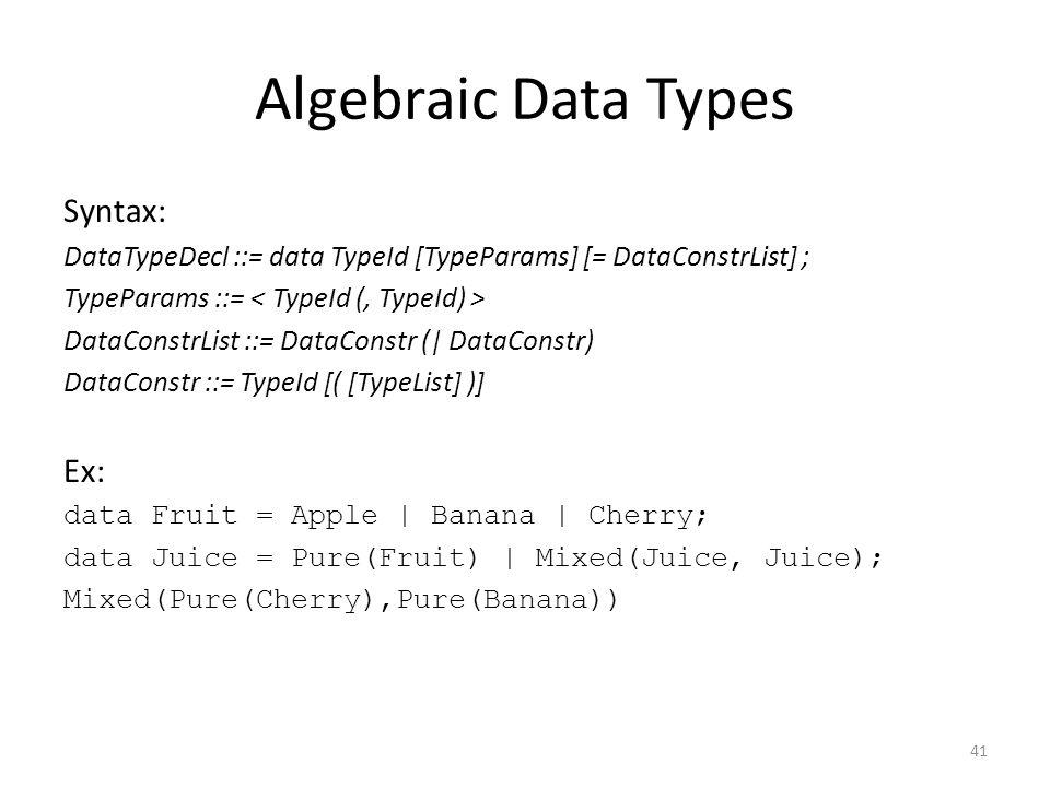 Algebraic Data Types Syntax: DataTypeDecl ::= data TypeId [TypeParams] [= DataConstrList] ; TypeParams ::= DataConstrList ::= DataConstr (| DataConstr) DataConstr ::= TypeId [( [TypeList] )] Ex: data Fruit = Apple | Banana | Cherry; data Juice = Pure(Fruit) | Mixed(Juice, Juice); Mixed(Pure(Cherry),Pure(Banana)) 41