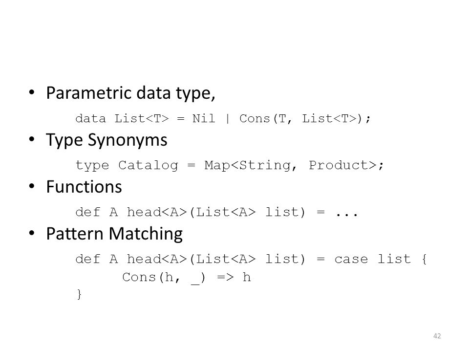 Parametric data type, data List = Nil | Cons(T, List ); Type Synonyms type Catalog = Map ; Functions def A head (List list) =...