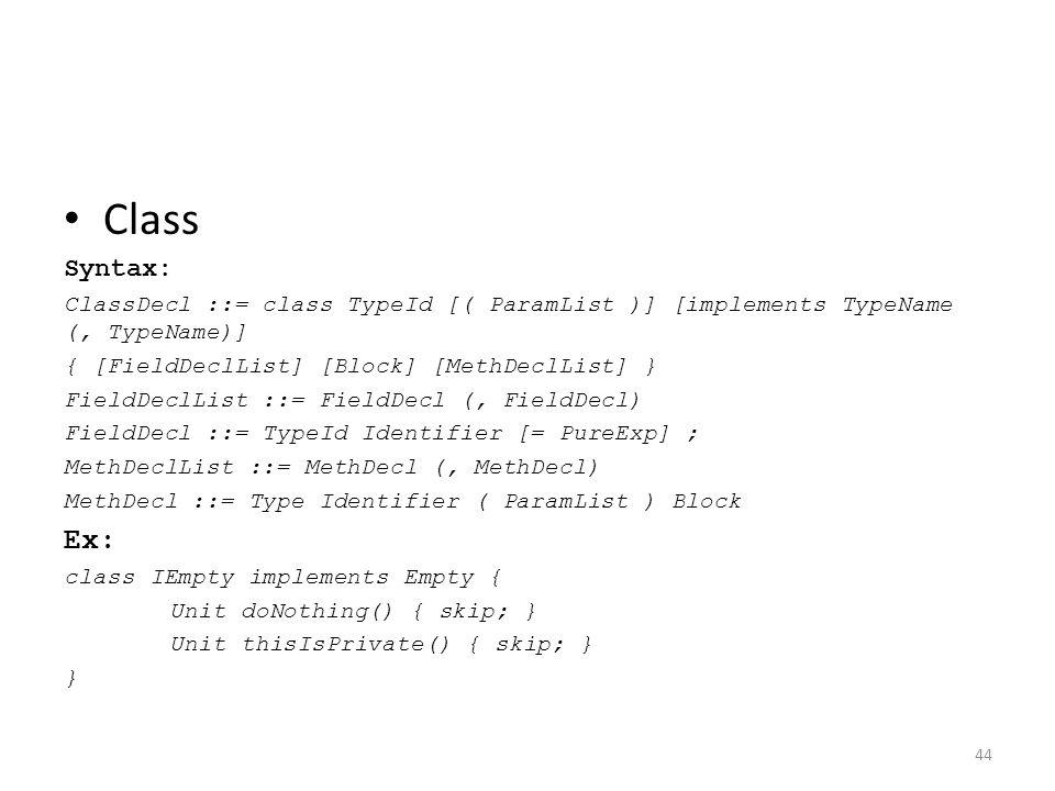 Class Syntax: ClassDecl ::= class TypeId [( ParamList )] [implements TypeName (, TypeName)] { [FieldDeclList] [Block] [MethDeclList] } FieldDeclList ::= FieldDecl (, FieldDecl) FieldDecl ::= TypeId Identifier [= PureExp] ; MethDeclList ::= MethDecl (, MethDecl) MethDecl ::= Type Identifier ( ParamList ) Block Ex: class IEmpty implements Empty { Unit doNothing() { skip; } Unit thisIsPrivate() { skip; } } 44