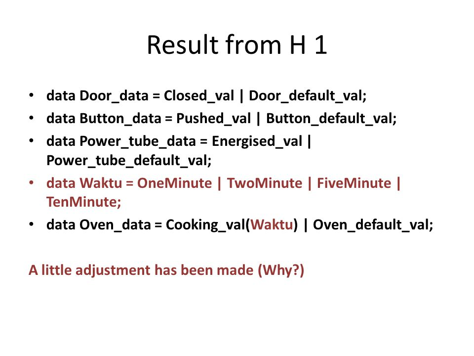 Result from H 1 data Door_data = Closed_val | Door_default_val; data Button_data = Pushed_val | Button_default_val; data Power_tube_data = Energised_val | Power_tube_default_val; data Waktu = OneMinute | TwoMinute | FiveMinute | TenMinute; data Oven_data = Cooking_val(Waktu) | Oven_default_val; A little adjustment has been made (Why )