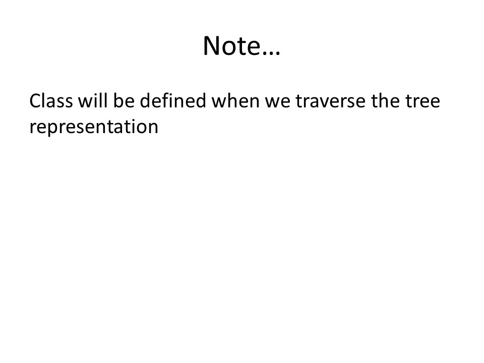 Class will be defined when we traverse the tree representation Note…