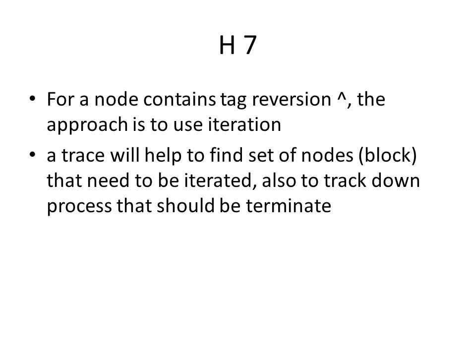 H 7 For a node contains tag reversion ^, the approach is to use iteration a trace will help to find set of nodes (block) that need to be iterated, also to track down process that should be terminate