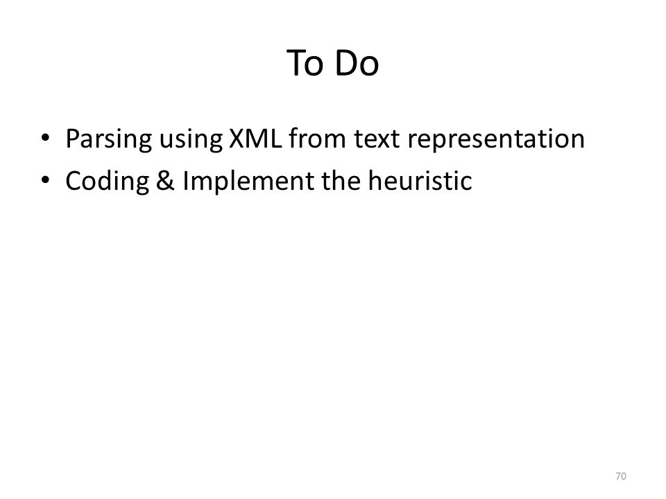 To Do 70 Parsing using XML from text representation Coding & Implement the heuristic
