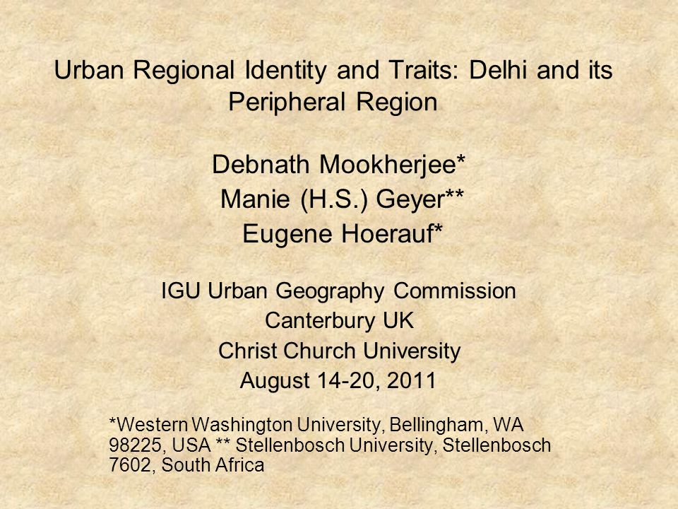 Urban Regional Identity and Traits: Delhi and its Peripheral Region Debnath Mookherjee* Manie (H.S.) Geyer** Eugene Hoerauf* IGU Urban Geography Commission Canterbury UK Christ Church University August 14-20, 2011 *Western Washington University, Bellingham, WA 98225, USA ** Stellenbosch University, Stellenbosch 7602, South Africa