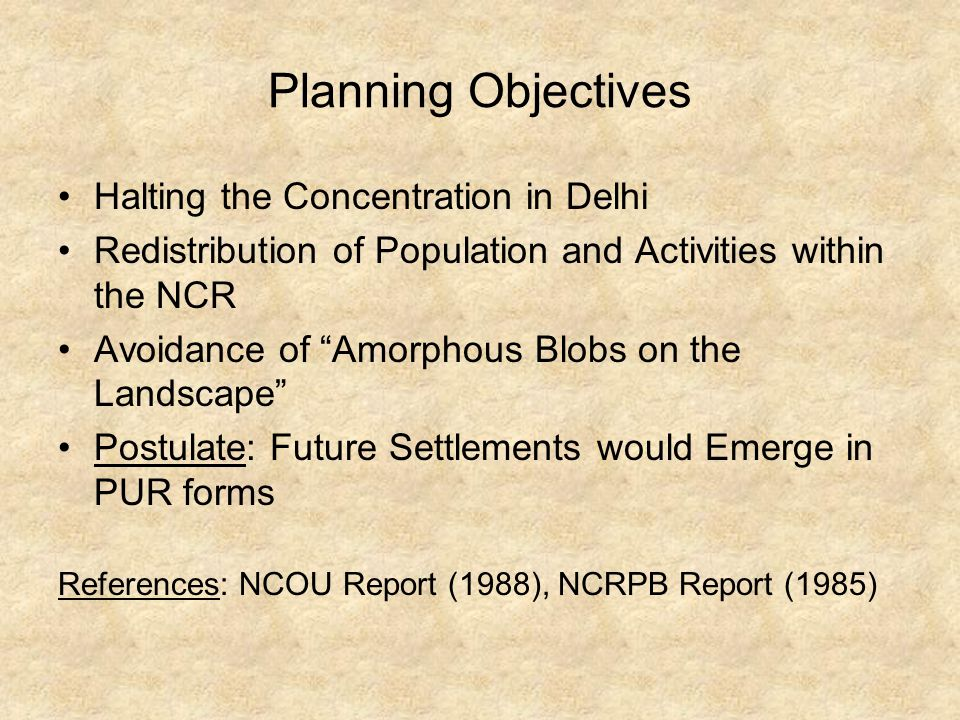 Planning Objectives Halting the Concentration in Delhi Redistribution of Population and Activities within the NCR Avoidance of Amorphous Blobs on the Landscape Postulate: Future Settlements would Emerge in PUR forms References: NCOU Report (1988), NCRPB Report (1985)