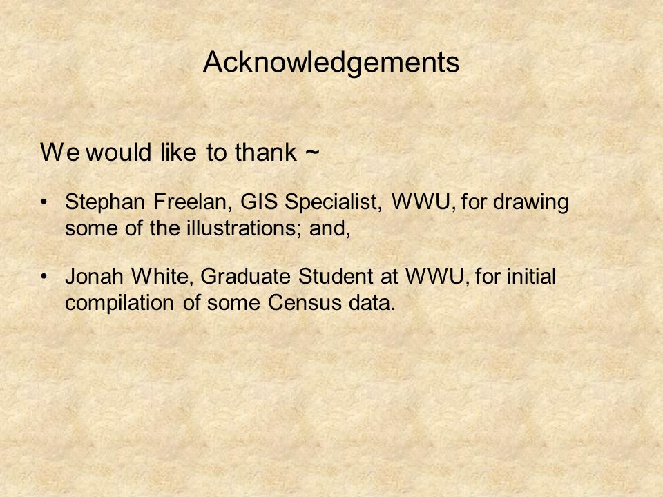 Acknowledgements We would like to thank ~ Stephan Freelan, GIS Specialist, WWU, for drawing some of the illustrations; and, Jonah White, Graduate Student at WWU, for initial compilation of some Census data.