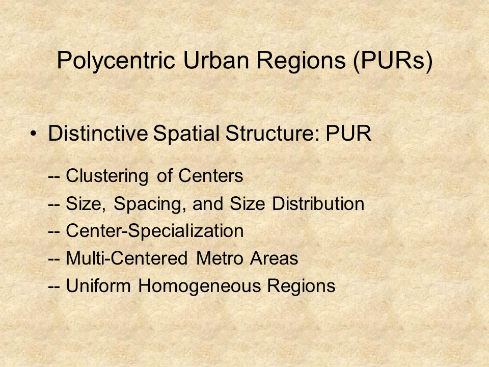 Polycentric Urban Regions (PURs) Study Approaches/ Orientations --Functional/ Relational and Morphological -- Scalar Variations – Meso, Macro, Mega Inter and Intra-Regional Perspectives Dimensions/ Characteristics -- Physical Forms, Political Entity, Functional Relationships, Historical/ Cultural Identity References: Par (2004), Green (2007), Veneri & Burgalassi (2010), Davoudi (2002)