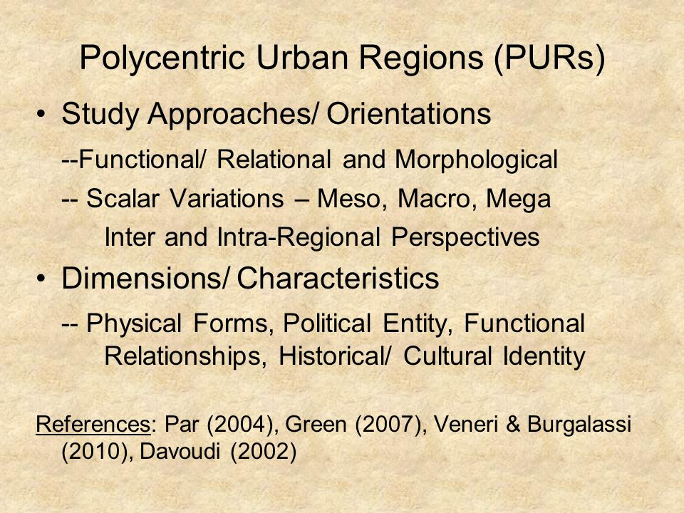 Polycentric Urban Regions (PURs) (cont.) -- Urban System – Conforms Broadly to the Central Place Model -- Particular Form of Nodal Region -- Bi-Nodal City-Region General Agreement: Studies are More or Less Context Specific.