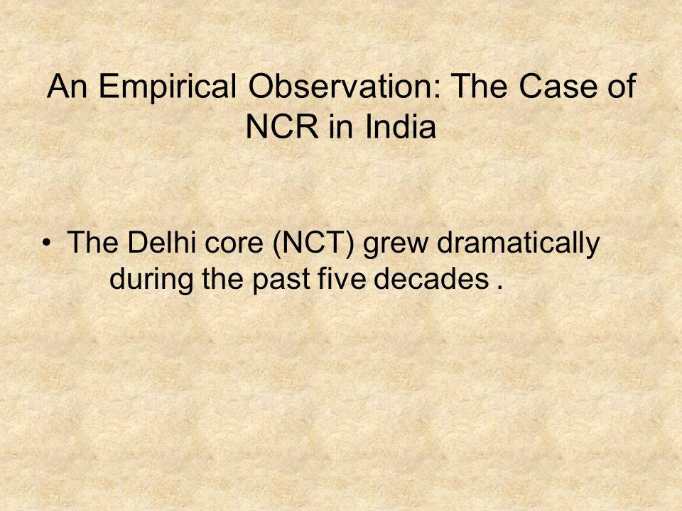 An Empirical Observation: The Case of NCR in India The Delhi core (NCT) grew dramatically during the past five decades.