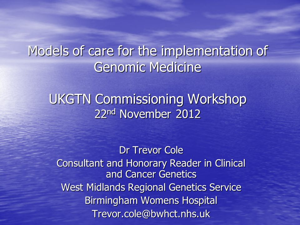 Models of care for the implementation of Genomic Medicine UKGTN Commissioning Workshop 22 nd November 2012 Dr Trevor Cole Consultant and Honorary Read