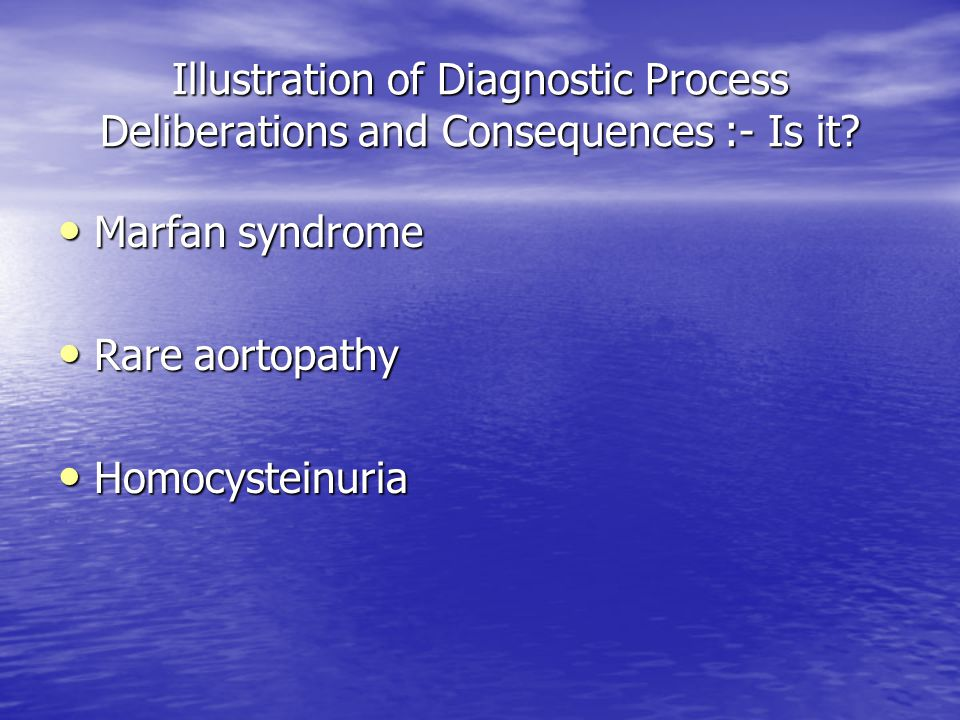 Illustration of Diagnostic Process Deliberations and Consequences :- Is it? Marfan syndrome Marfan syndrome Rare aortopathy Rare aortopathy Homocystei