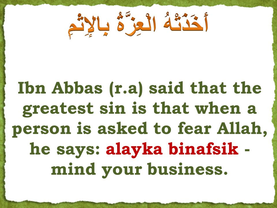 Arrogance &...? Even Upon telling Fear Allah Only Hellfire could break it When Omar was told fear Allah! Ibn Abbas (r.a) said that the greatest sin is
