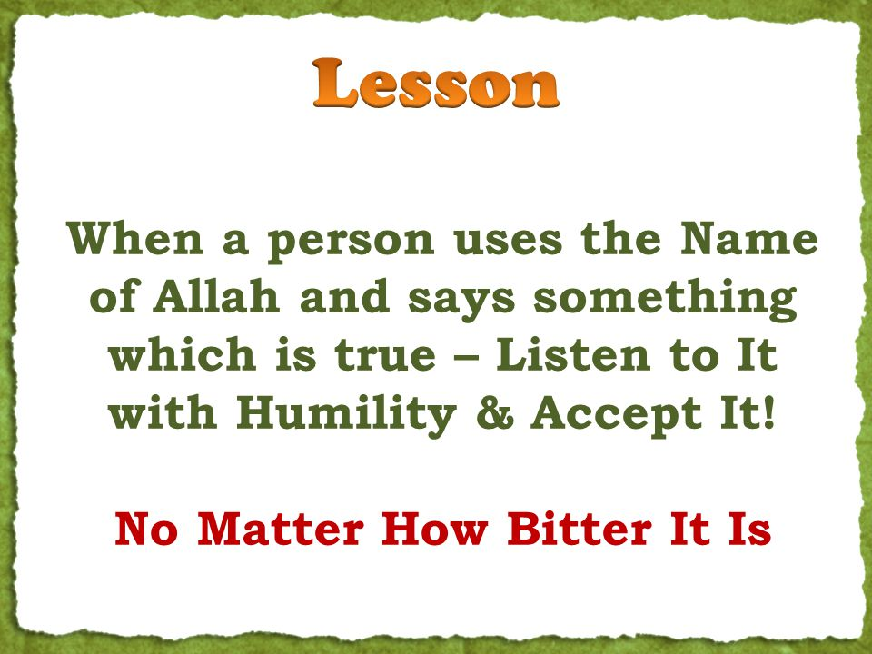 When a person uses the Name of Allah and says something which is true – Listen to It with Humility & Accept It! No Matter How Bitter It Is
