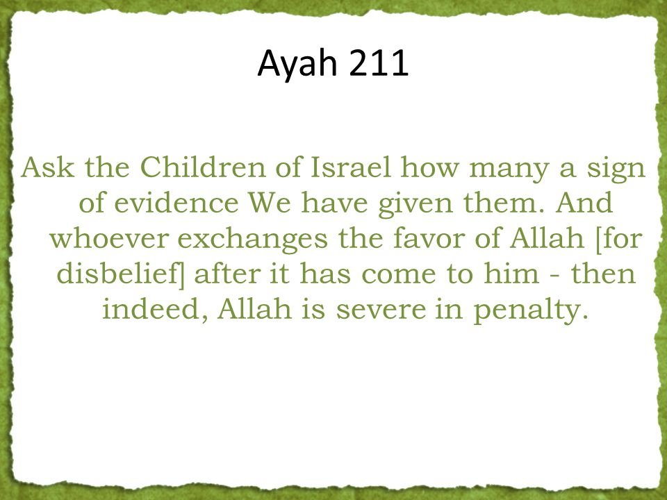 Ask the Children of Israel how many a sign of evidence We have given them. And whoever exchanges the favor of Allah [for disbelief] after it has come