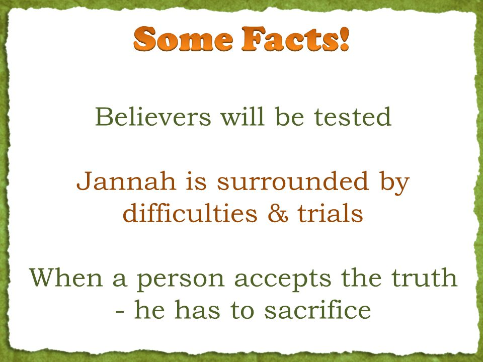 Believers will be tested Jannah is surrounded by difficulties & trials When a person accepts the truth - he has to sacrifice