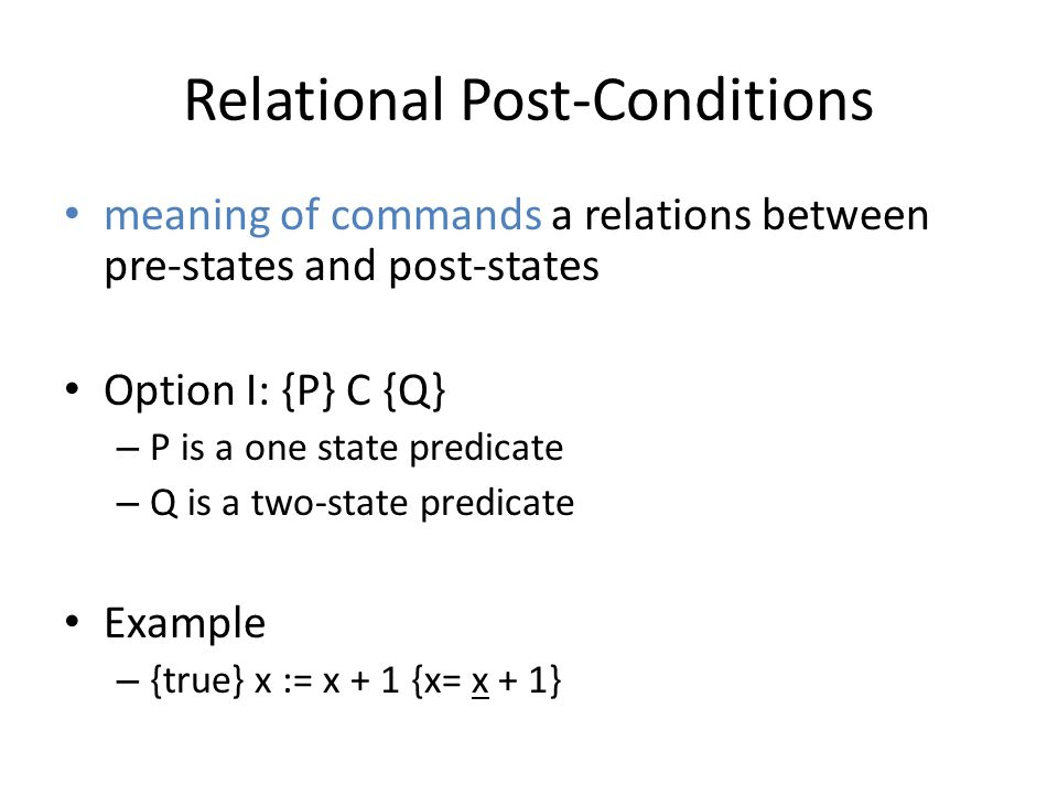 Relational Post-Conditions meaning of commands a relations between pre-states and post-states Option I: {P} C {Q} – P is a one state predicate – Q is a two-state predicate Example – {true} x := x + 1 {x= x + 1}