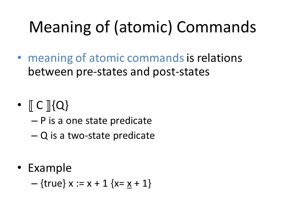 Meaning of (atomic) Commands meaning of atomic commands is relations between pre-states and post-states C {Q} – P is a one state predicate – Q is a two-state predicate Example – {true} x := x + 1 {x= x + 1}