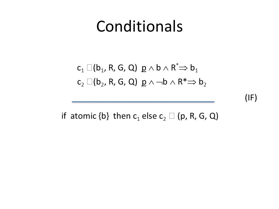 Conditionals c 1  (b 1, R, G, Q) p  b  R *  b 1 if atomic {b} then c 1 else c 2  (p, R, G, Q) (IF) c 2  (b 2, R, G, Q) p   b  R*  b 2