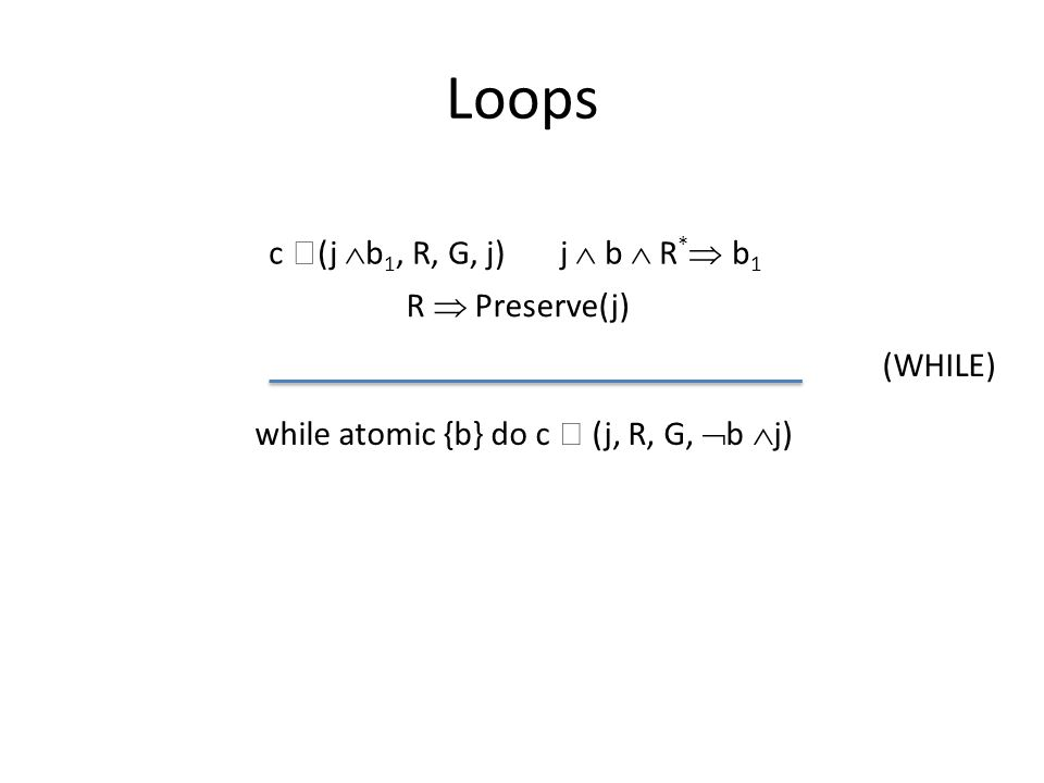 Loops c  (j  b 1, R, G, j) j  b  R *  b 1 while atomic {b} do c  (j, R, G,  b  j) (WHILE) R  Preserve(j)