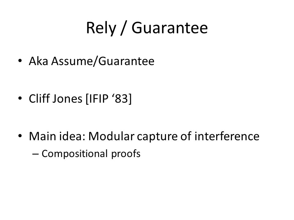 Rely / Guarantee Aka Assume/Guarantee Cliff Jones [IFIP '83] Main idea: Modular capture of interference – Compositional proofs
