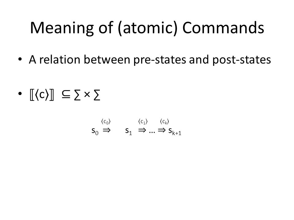 Meaning of (atomic) Commands A relation between pre-states and post-states c ⊆ ∑ × ∑ S 0, s 0 ⇒ S 1, s 1 ⇒ … ⇒ s k+1 c0c0 c1c1 ckck