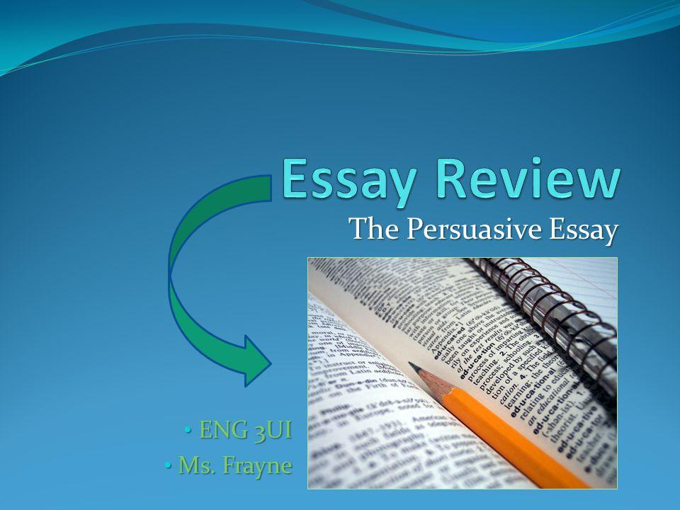 The Persuasive Essay ENG 3UI ENG 3UI Ms. Frayne Ms. Frayne