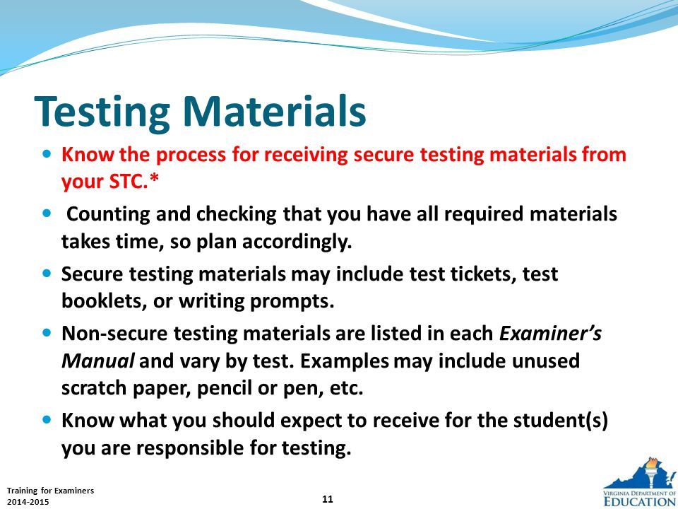 Training for Examiners 2014-2015 11 Testing Materials Know the process for receiving secure testing materials from your STC.* Counting and checking that you have all required materials takes time, so plan accordingly.