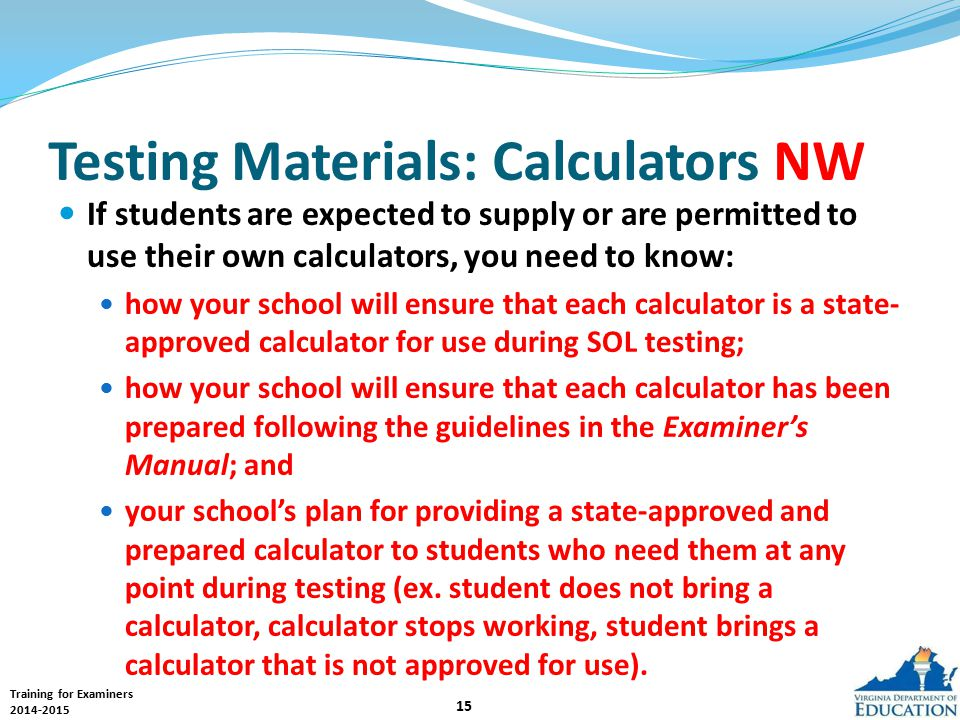 Training for Examiners 2014-2015 15 If students are expected to supply or are permitted to use their own calculators, you need to know: how your school will ensure that each calculator is a state- approved calculator for use during SOL testing; how your school will ensure that each calculator has been prepared following the guidelines in the Examiner's Manual; and your school's plan for providing a state-approved and prepared calculator to students who need them at any point during testing (ex.