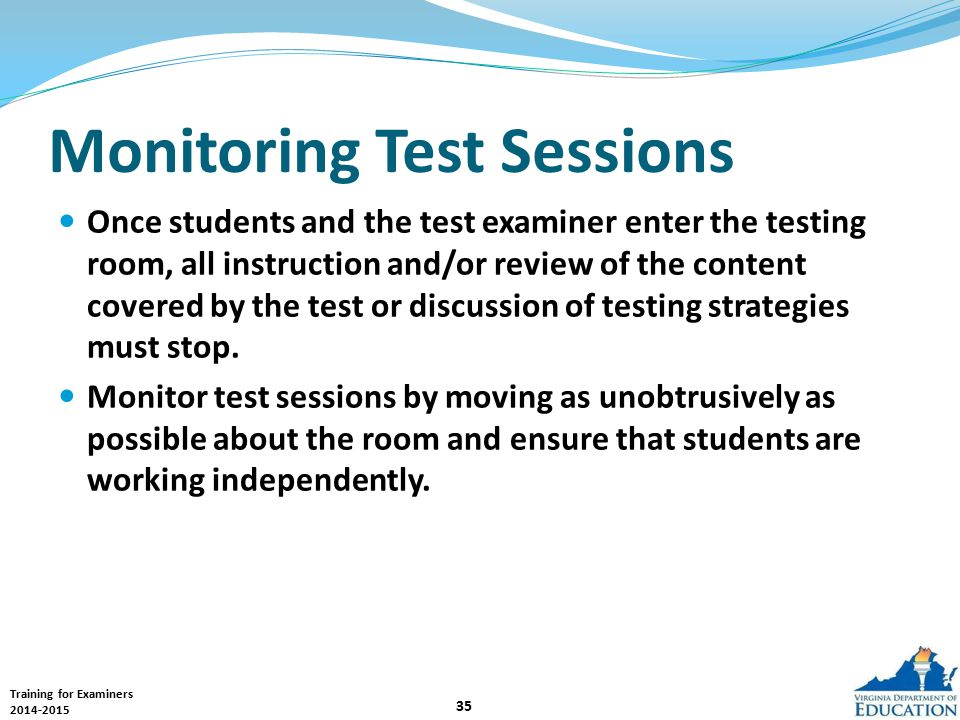 Training for Examiners 2014-2015 35 Monitoring Test Sessions Once students and the test examiner enter the testing room, all instruction and/or review of the content covered by the test or discussion of testing strategies must stop.