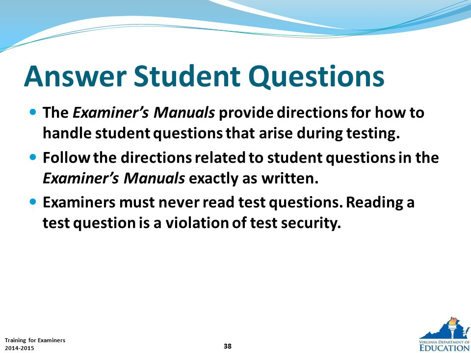 Training for Examiners 2014-2015 38 Answer Student Questions The Examiner's Manuals provide directions for how to handle student questions that arise during testing.