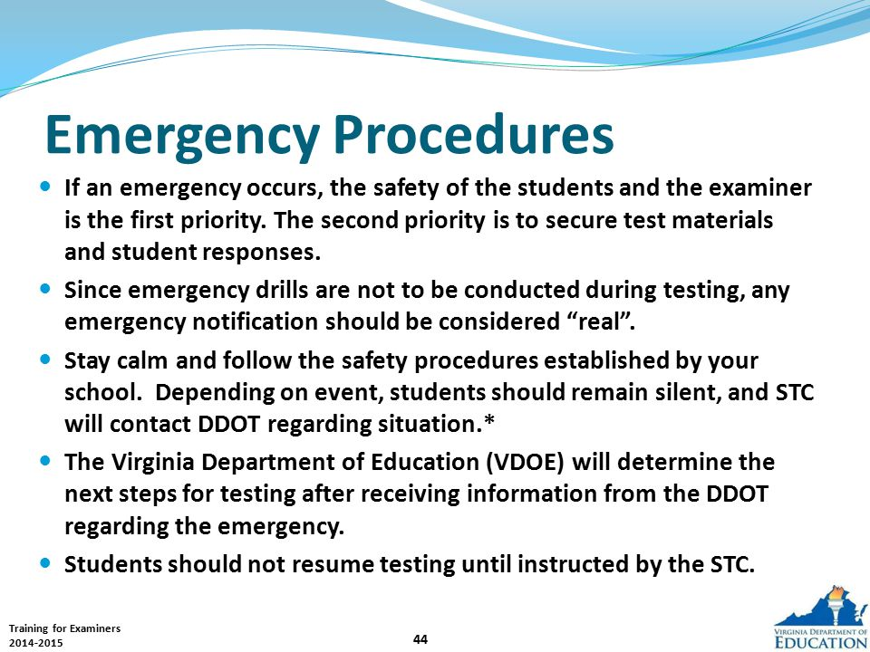 Training for Examiners 2014-2015 44 Emergency Procedures If an emergency occurs, the safety of the students and the examiner is the first priority.
