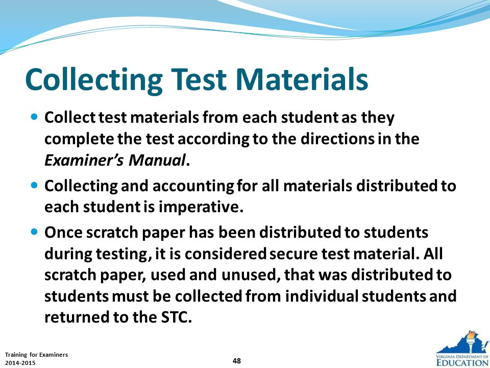 Training for Examiners 2014-2015 48 Collecting Test Materials Collect test materials from each student as they complete the test according to the directions in the Examiner's Manual.