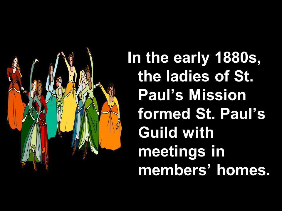 In the early 1880s, the ladies of St. Paul's Mission formed St.