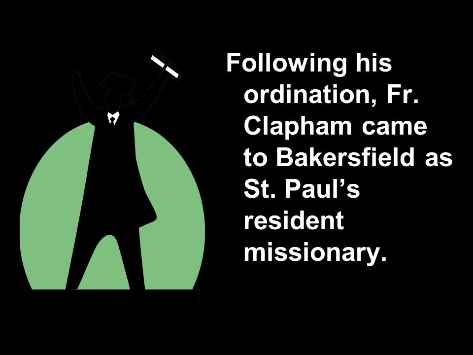 Following his ordination, Fr. Clapham came to Bakersfield as St. Paul's resident missionary.