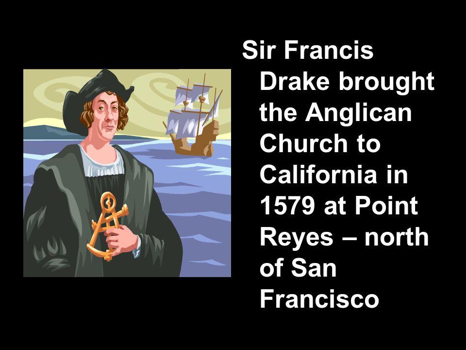 Sir Francis Drake brought the Anglican Church to California in 1579 at Point Reyes – north of San Francisco