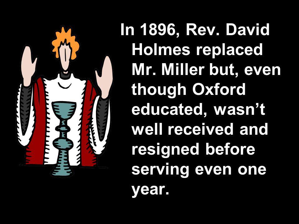 In 1896, Rev. David Holmes replaced Mr.