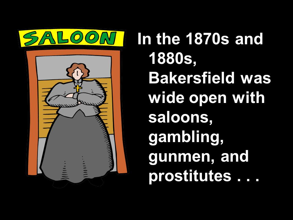 In the 1870s and 1880s, Bakersfield was wide open with saloons, gambling, gunmen, and prostitutes...