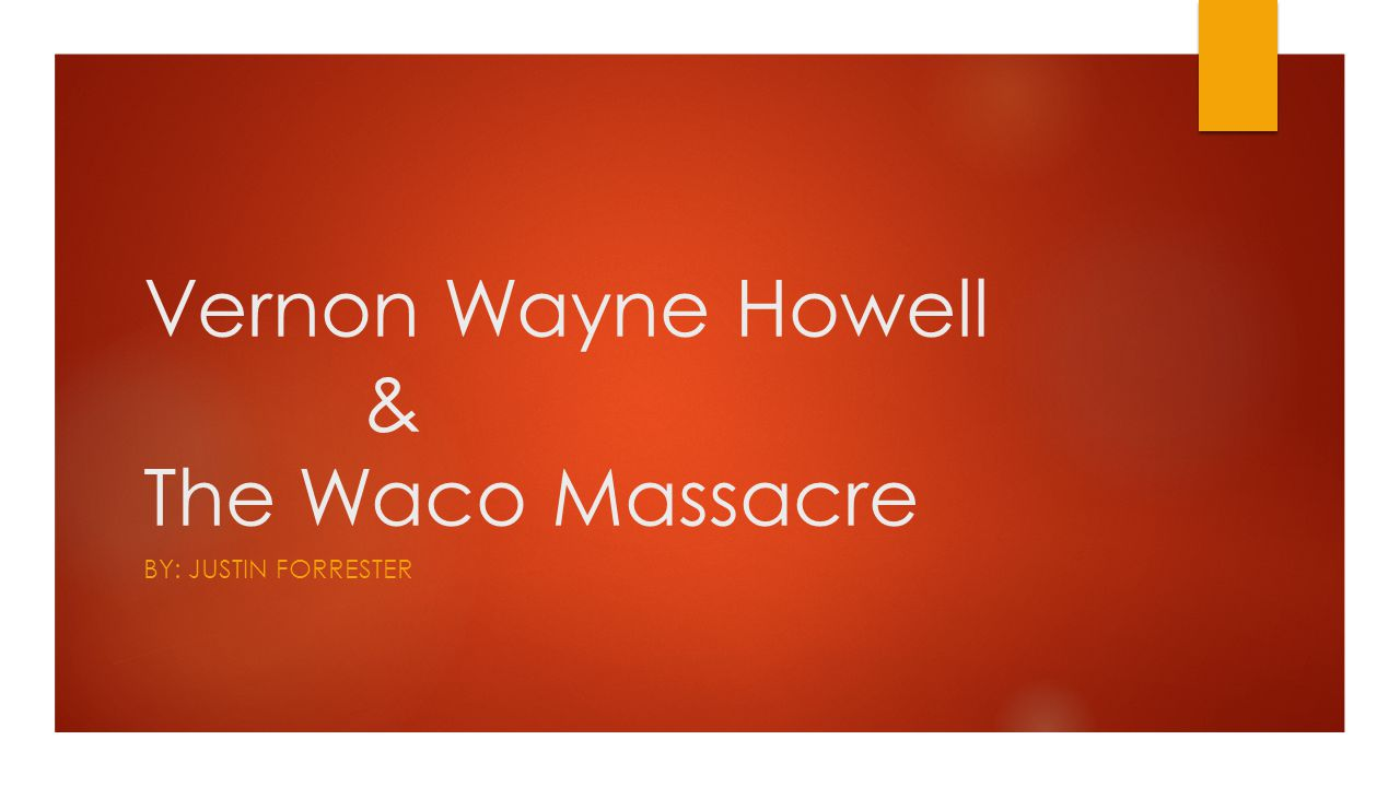 Vernon Wayne Howell & The Waco Massacre BY: JUSTIN FORRESTER