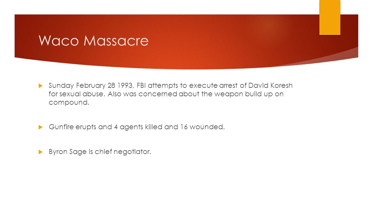 Waco Massacre  Sunday February 28 1993, FBI attempts to execute arrest of David Koresh for sexual abuse. Also was concerned about the weapon build up