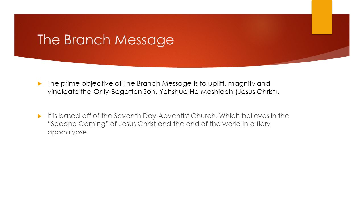 The Branch Message  The prime objective of The Branch Message is to uplift, magnify and vindicate the Only-Begotten Son, Yahshua Ha Mashiach (Jesus C