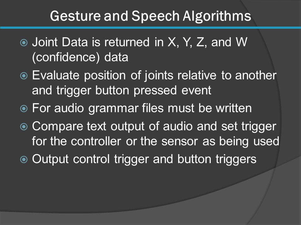 Gesture and Speech Algorithms  Joint Data is returned in X, Y, Z, and W (confidence) data  Evaluate position of joints relative to another and trigger button pressed event  For audio grammar files must be written  Compare text output of audio and set trigger for the controller or the sensor as being used  Output control trigger and button triggers