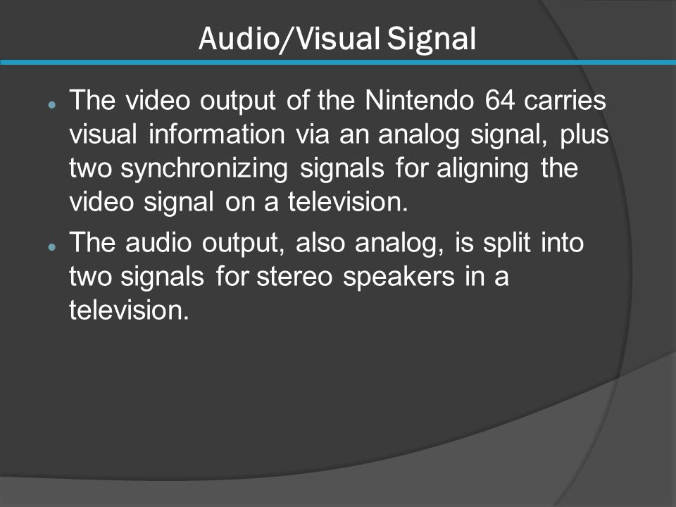 Audio/Visual Signal The video output of the Nintendo 64 carries visual information via an analog signal, plus two synchronizing signals for aligning the video signal on a television.