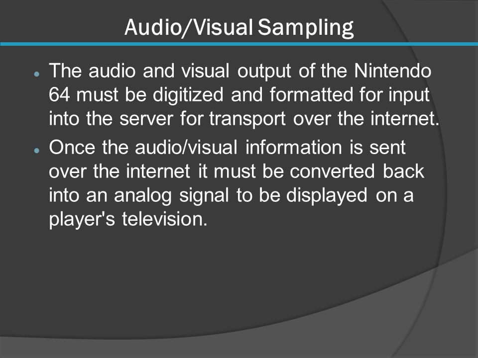 Audio/Visual Sampling The audio and visual output of the Nintendo 64 must be digitized and formatted for input into the server for transport over the internet.
