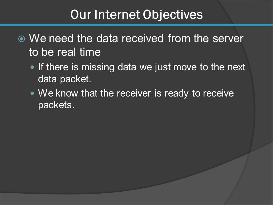 Our Internet Objectives  We need the data received from the server to be real time If there is missing data we just move to the next data packet.