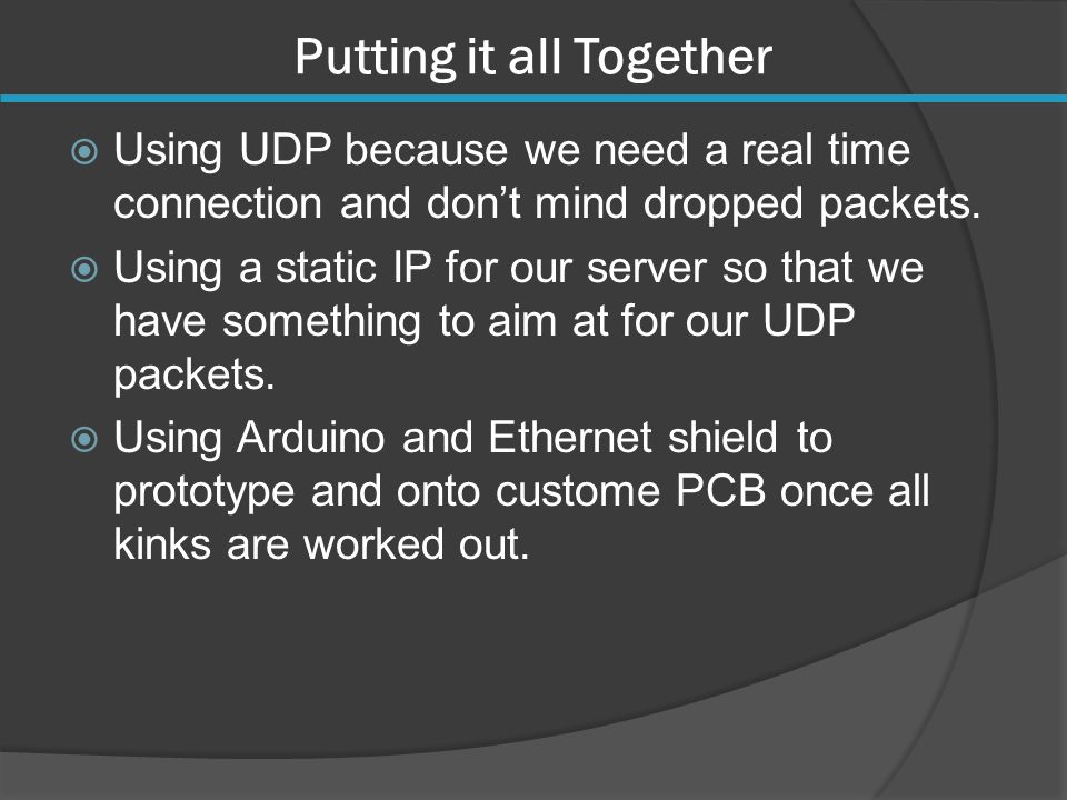 Putting it all Together  Using UDP because we need a real time connection and don't mind dropped packets.  Using a static IP for our server so that