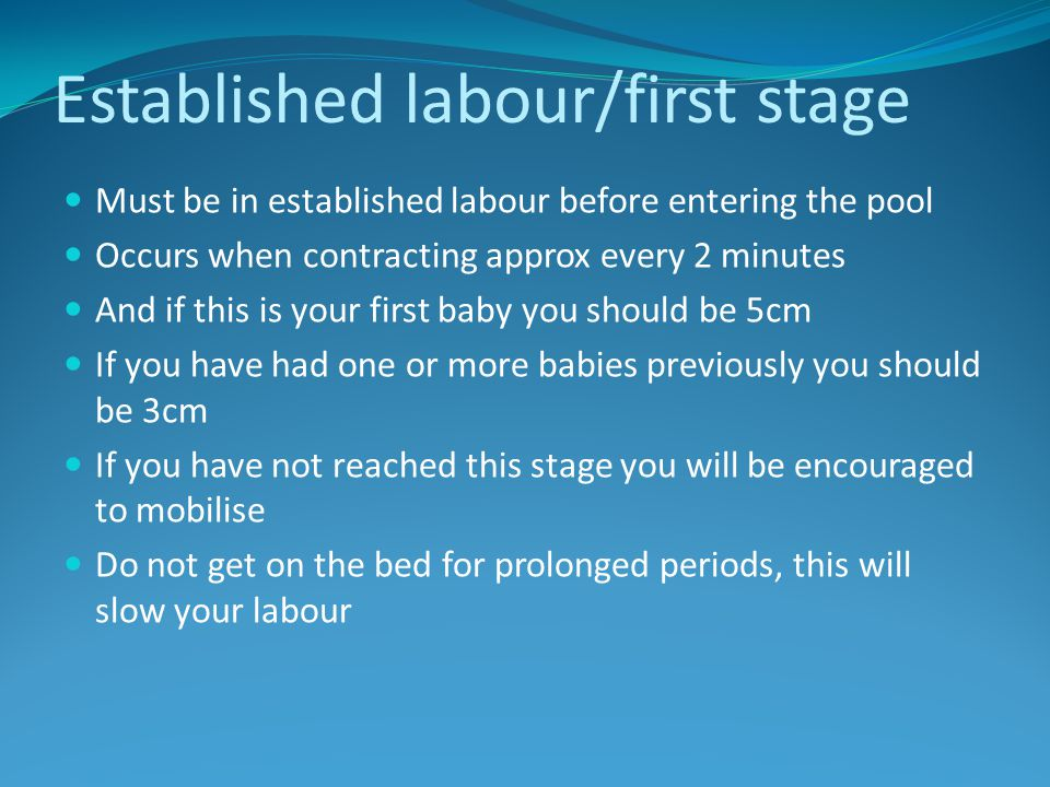 Established labour/first stage Must be in established labour before entering the pool Occurs when contracting approx every 2 minutes And if this is your first baby you should be 5cm If you have had one or more babies previously you should be 3cm If you have not reached this stage you will be encouraged to mobilise Do not get on the bed for prolonged periods, this will slow your labour