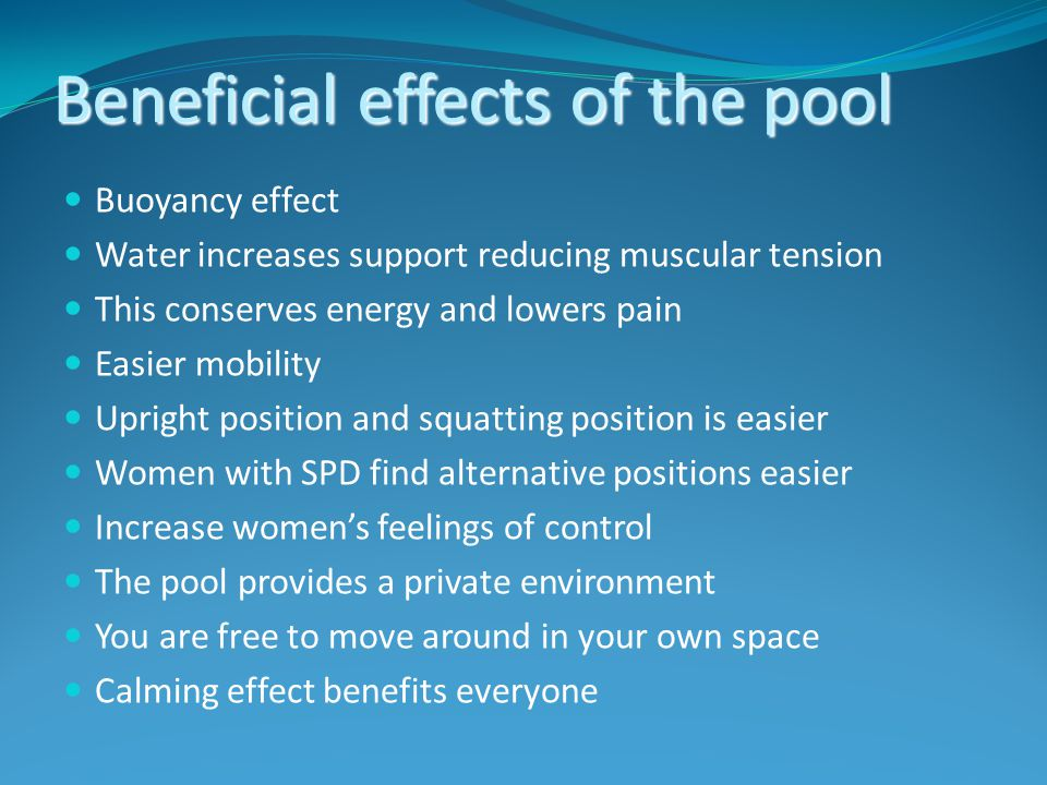 Beneficial effects of the pool Buoyancy effect Water increases support reducing muscular tension This conserves energy and lowers pain Easier mobility Upright position and squatting position is easier Women with SPD find alternative positions easier Increase women's feelings of control The pool provides a private environment You are free to move around in your own space Calming effect benefits everyone