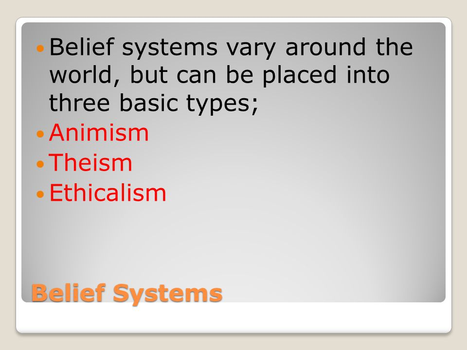 Belief Systems Belief systems vary around the world, but can be placed into three basic types; Animism Theism Ethicalism