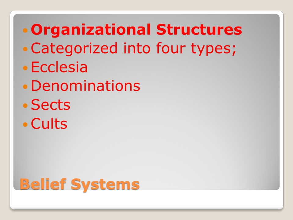 Belief Systems Organizational Structures Categorized into four types; Ecclesia Denominations Sects Cults