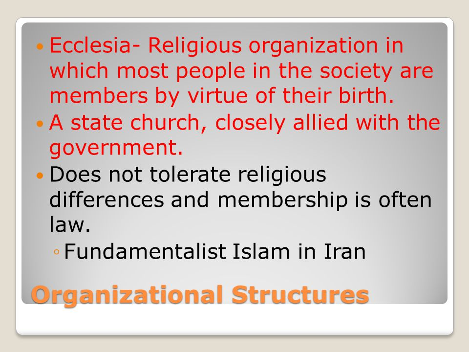 Organizational Structures Ecclesia- Religious organization in which most people in the society are members by virtue of their birth.